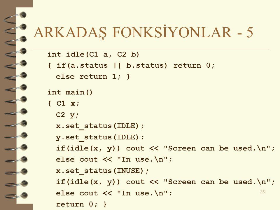 ARKADAŞ FONKSİYONLAR - 5 int idle(C1 a, C2 b) { if(a.status || b.status) return 0; else return 1; } int main() { C1 x; C2 y; x.set_status(IDLE); y.set