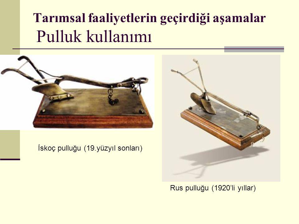 Tarımsal faaliyetlerin geçirdiği aşamalar Pulluk kullanımı Rus pulluğu (1920'li yıllar) İskoç pulluğu (19.yüzyıl sonları)