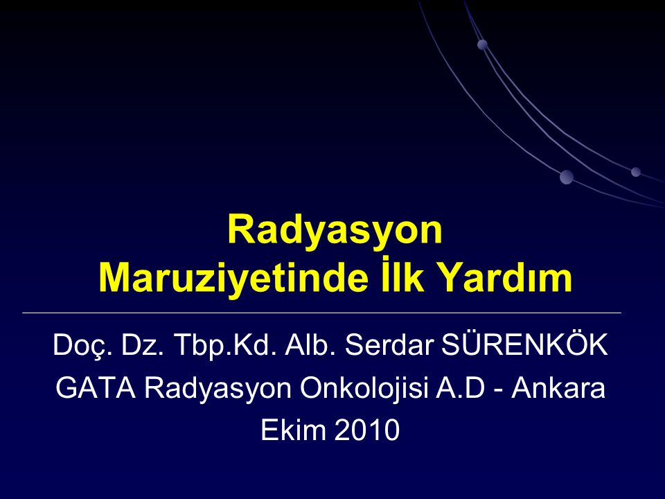 Radyasyon Maruziyetinde İlk Yardım Doç. Dz. Tbp.Kd. Alb. Serdar SÜRENKÖK GATA Radyasyon Onkolojisi A.D - Ankara Ekim 2010