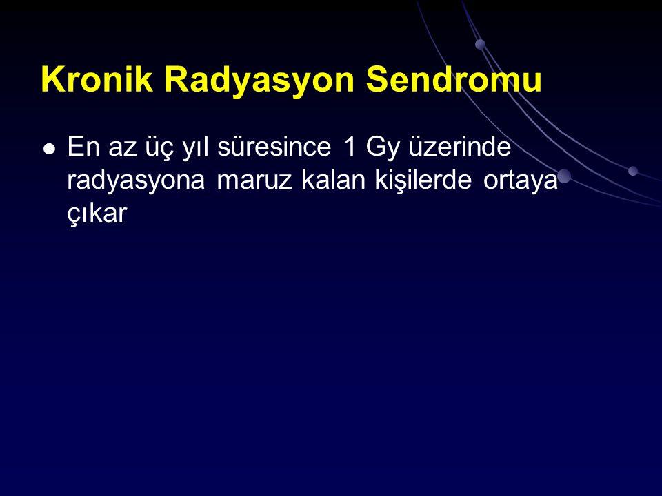 Kronik Radyasyon Sendromu En az üç yıl süresince 1 Gy üzerinde radyasyona maruz kalan kişilerde ortaya çıkar