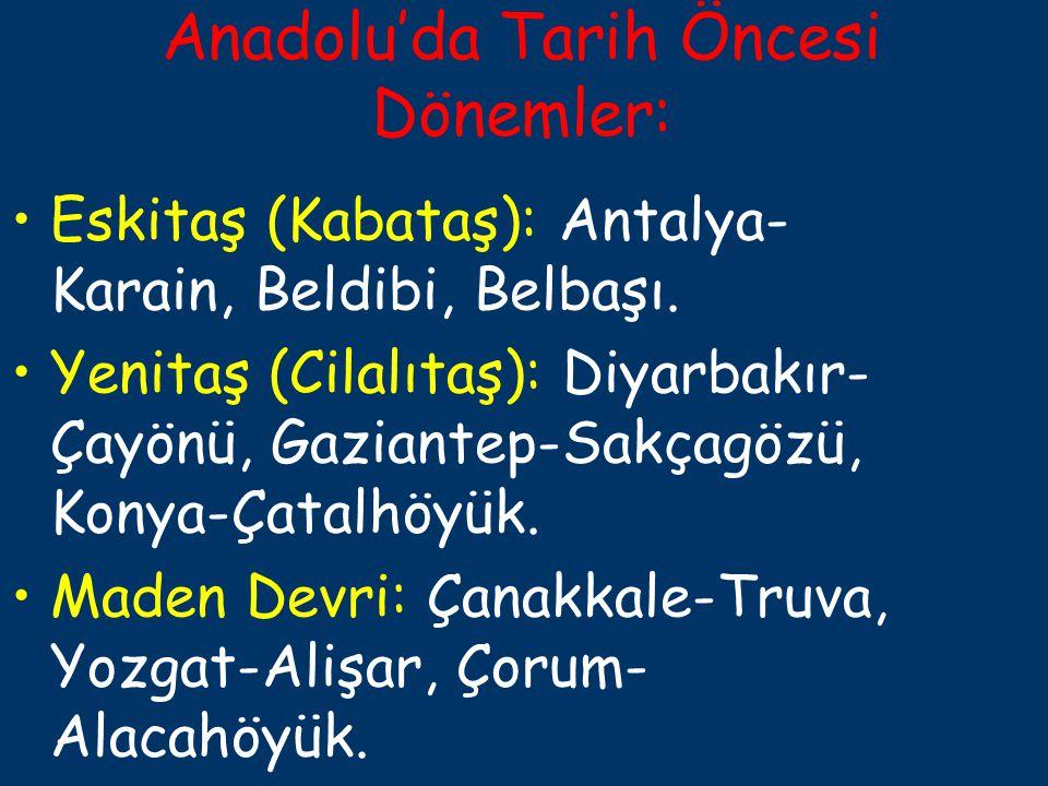 Anadolu'da Tarih Öncesi Dönemler: Eskitaş (Kabataş): Antalya- Karain, Beldibi, Belbaşı. Yenitaş (Cilalıtaş): Diyarbakır- Çayönü, Gaziantep-Sakçagözü,