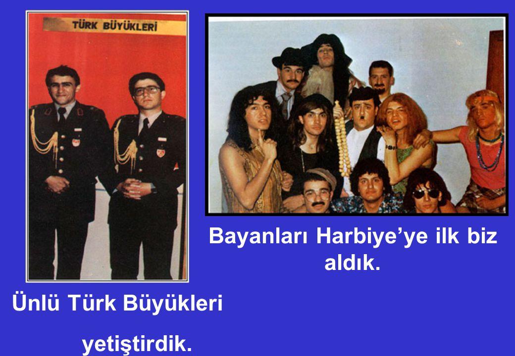 Bayanları Harbiye'ye ilk biz aldık. Ünlü Türk Büyükleri yetiştirdik.