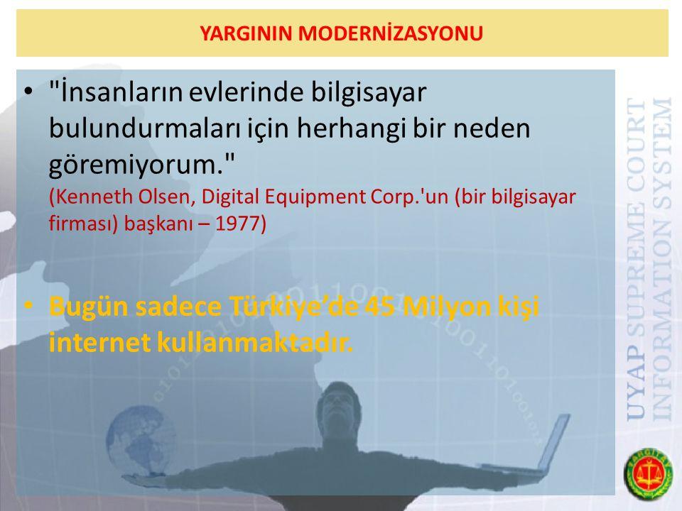 YARGININ MODERNİZASYONU İnsanların evlerinde bilgisayar bulundurmaları için herhangi bir neden göremiyorum. (Kenneth Olsen, Digital Equipment Corp. un (bir bilgisayar firması) başkanı – 1977) Bugün sadece Türkiye'de 45 Milyon kişi internet kullanmaktadır.