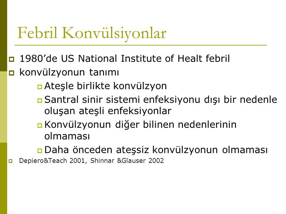 Febril Konvülsiyonlar  1980'de US National Institute of Healt febril  konvülzyonun tanımı  Ateşle birlikte konvülzyon  Santral sinir sistemi enfeksiyonu dışı bir nedenle oluşan ateşli enfeksiyonlar  Konvülzyonun diğer bilinen nedenlerinin olmaması  Daha önceden ateşsiz konvülzyonun olmaması  Depiero&Teach 2001, Shinnar &Glauser 2002