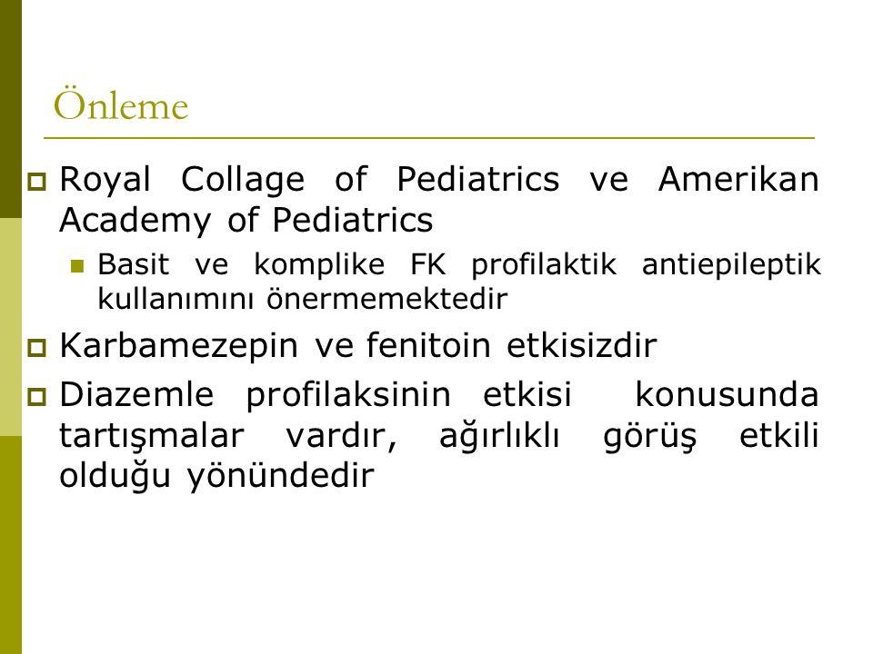 Önleme  Royal Collage of Pediatrics ve Amerikan Academy of Pediatrics Basit ve komplike FK profilaktik antiepileptik kullanımını önermemektedir  Karbamezepin ve fenitoin etkisizdir  Diazemle profilaksinin etkisi konusunda tartışmalar vardır, ağırlıklı görüş etkili olduğu yönündedir
