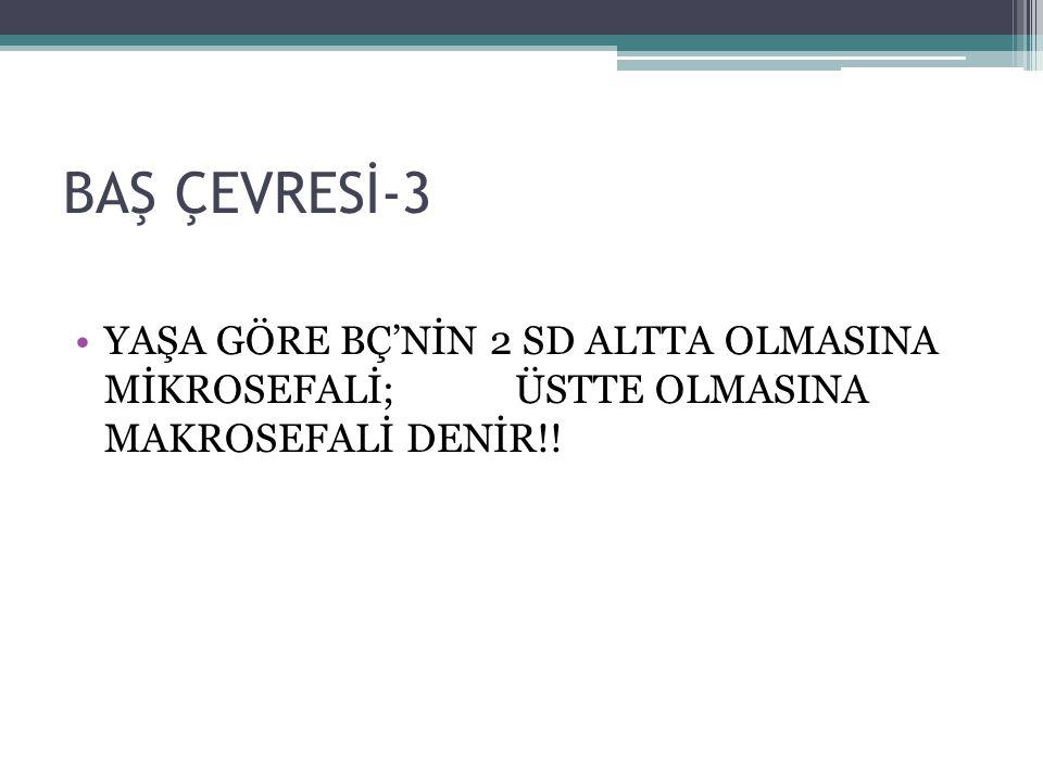 BAŞ ÇEVRESİ-3 YAŞA GÖRE BÇ'NİN 2 SD ALTTA OLMASINA MİKROSEFALİ; ÜSTTE OLMASINA MAKROSEFALİ DENİR!!