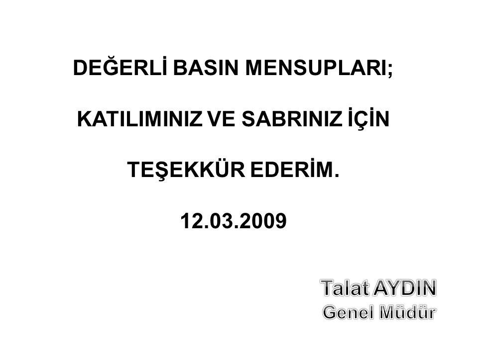DEĞERLİ BASIN MENSUPLARI; KATILIMINIZ VE SABRINIZ İÇİN TEŞEKKÜR EDERİM. 12.03.2009