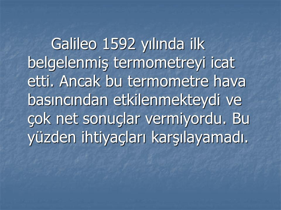 Galileo 1592 yılında ilk belgelenmiş termometreyi icat etti. Ancak bu termometre hava basıncından etkilenmekteydi ve çok net sonuçlar vermiyordu. Bu y