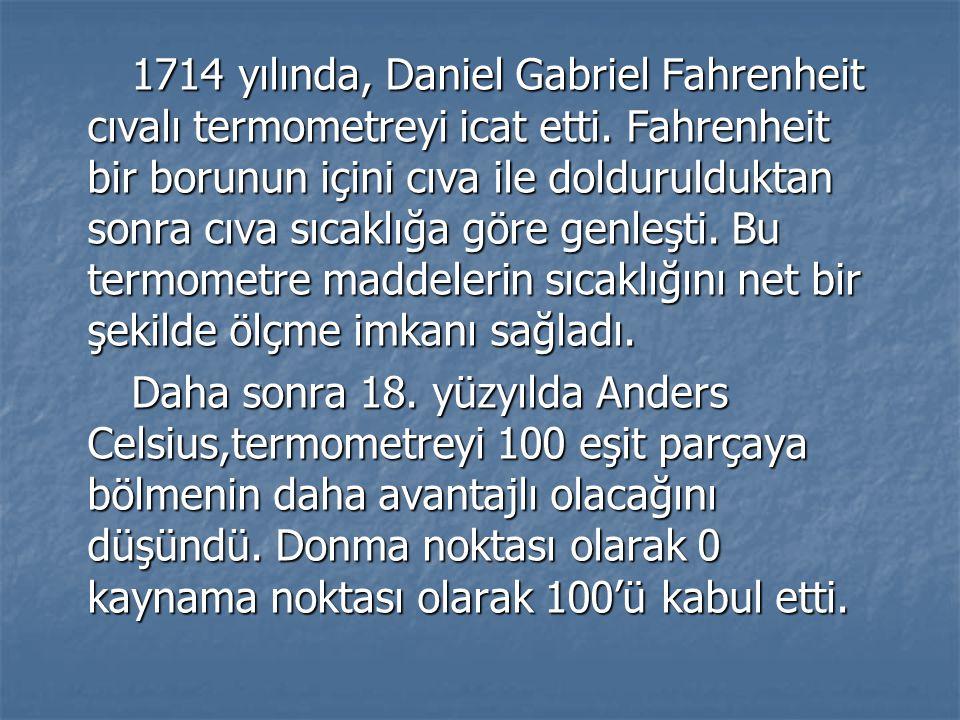 1714 yılında, Daniel Gabriel Fahrenheit cıvalı termometreyi icat etti. Fahrenheit bir borunun içini cıva ile doldurulduktan sonra cıva sıcaklığa göre