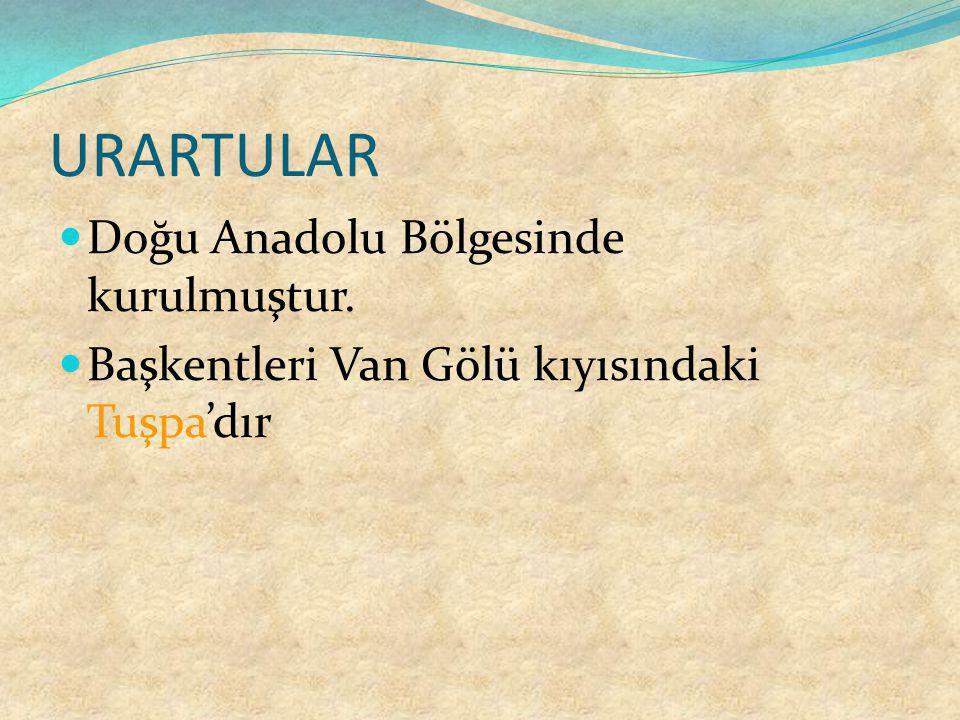 URARTULAR Doğu Anadolu Bölgesinde kurulmuştur. Başkentleri Van Gölü kıyısındaki Tuşpa'dır