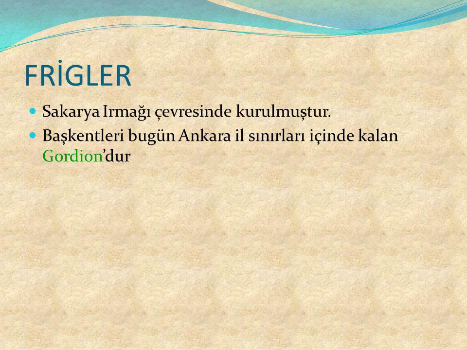 FRİGLER Sakarya Irmağı çevresinde kurulmuştur. Başkentleri bugün Ankara il sınırları içinde kalan Gordion'dur