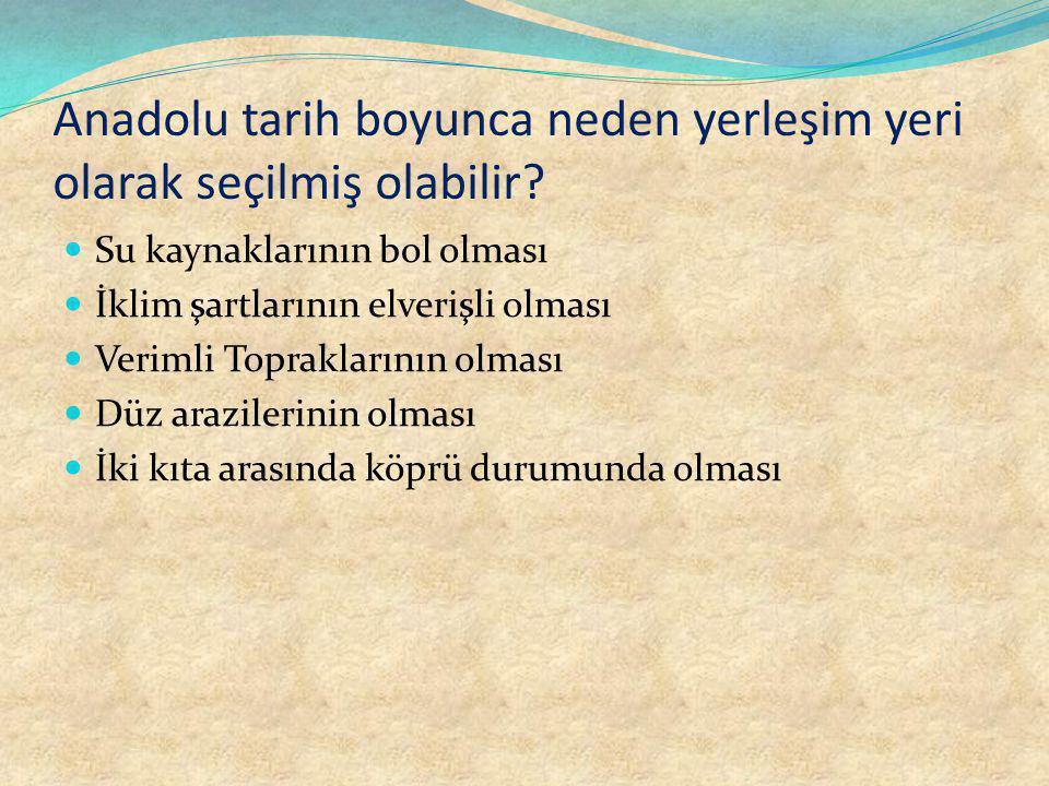 Anadolu tarih boyunca neden yerleşim yeri olarak seçilmiş olabilir.