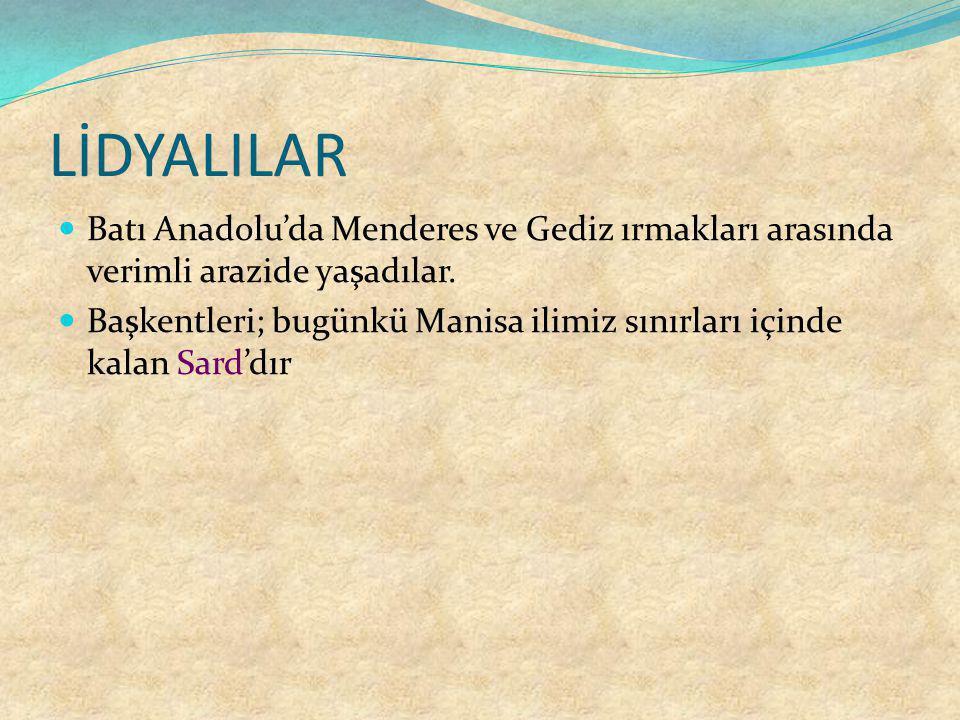 LİDYALILAR Batı Anadolu'da Menderes ve Gediz ırmakları arasında verimli arazide yaşadılar. Başkentleri; bugünkü Manisa ilimiz sınırları içinde kalan S