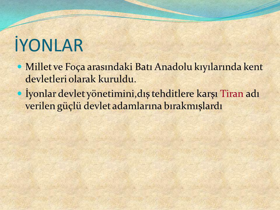 İYONLAR Millet ve Foça arasındaki Batı Anadolu kıyılarında kent devletleri olarak kuruldu. İyonlar devlet yönetimini,dış tehditlere karşı Tiran adı ve