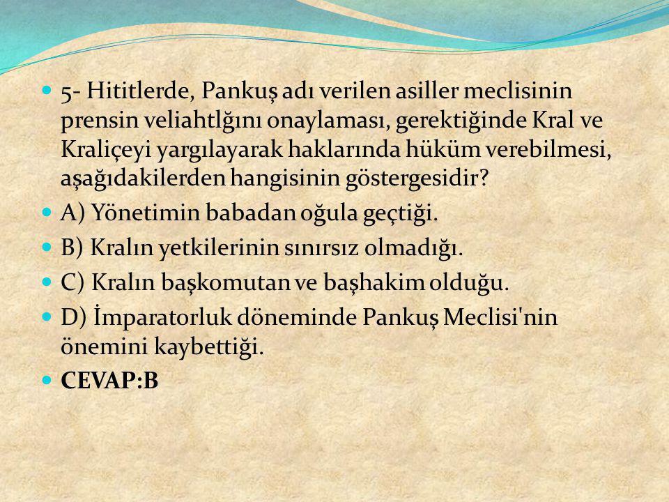 5- Hititlerde, Pankuş adı verilen asiller meclisinin prensin veliahtlğını onaylaması, gerektiğinde Kral ve Kraliçeyi yargılayarak haklarında hüküm ver
