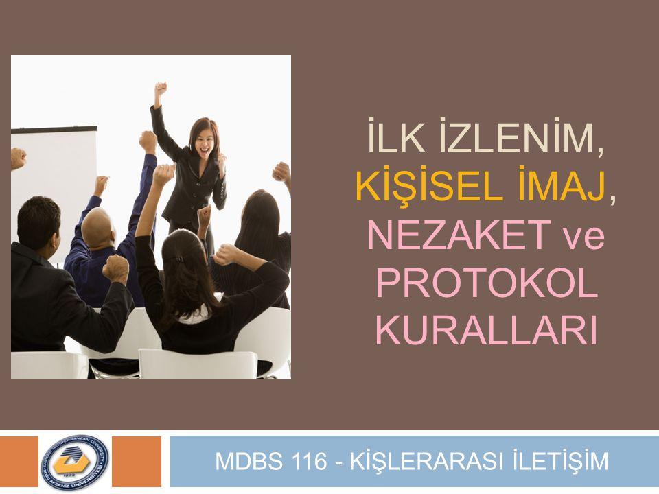 İLK İZLENİM, KİŞİSEL İMAJ, NEZAKET ve PROTOKOL KURALLARI MDBS 116 - KİŞLERARASI İLETİŞİM