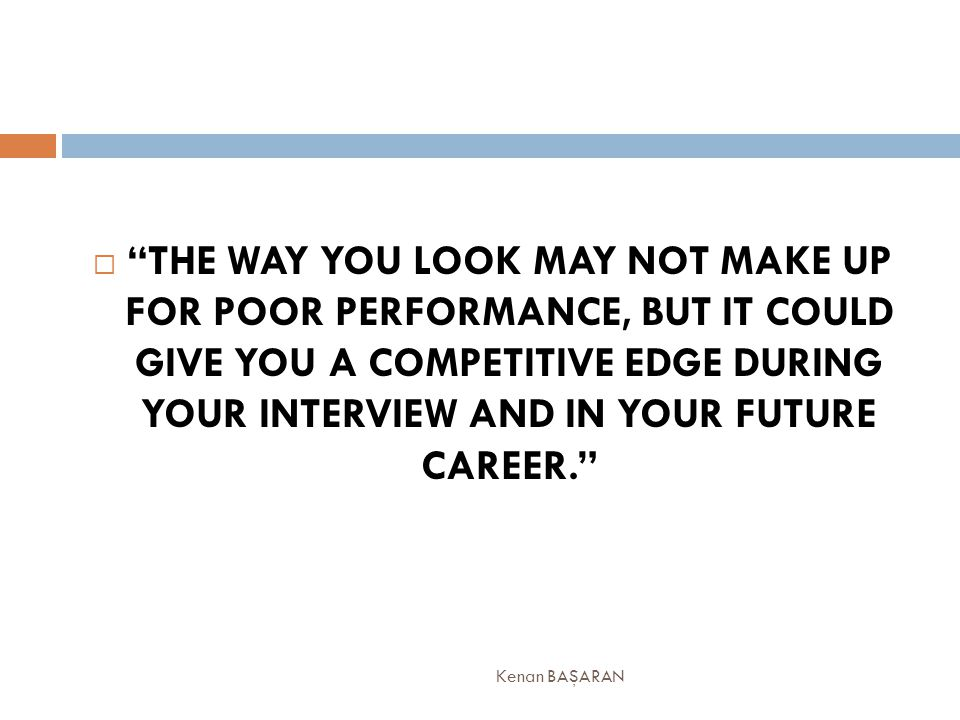 """ """"THE WAY YOU LOOK MAY NOT MAKE UP FOR POOR PERFORMANCE, BUT IT COULD GIVE YOU A COMPETITIVE EDGE DURING YOUR INTERVIEW AND IN YOUR FUTURE CAREER."""" K"""
