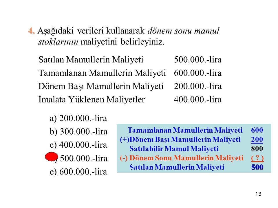 13 4. 4. Aşağıdaki verileri kullanarak dönem sonu mamul stoklarının maliyetini belirleyiniz. Satılan Mamullerin Maliyeti500.000.-lira Tamamlanan Mamul