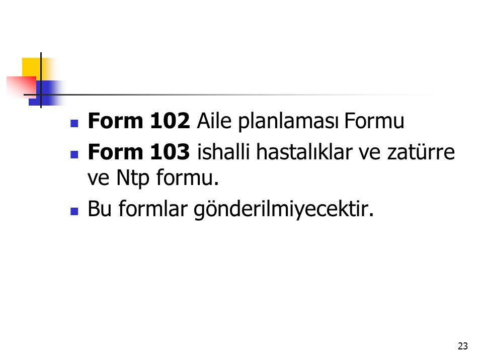 23 Form 102 Aile planlaması Formu Form 103 ishalli hastalıklar ve zatürre ve Ntp formu. Bu formlar gönderilmiyecektir.