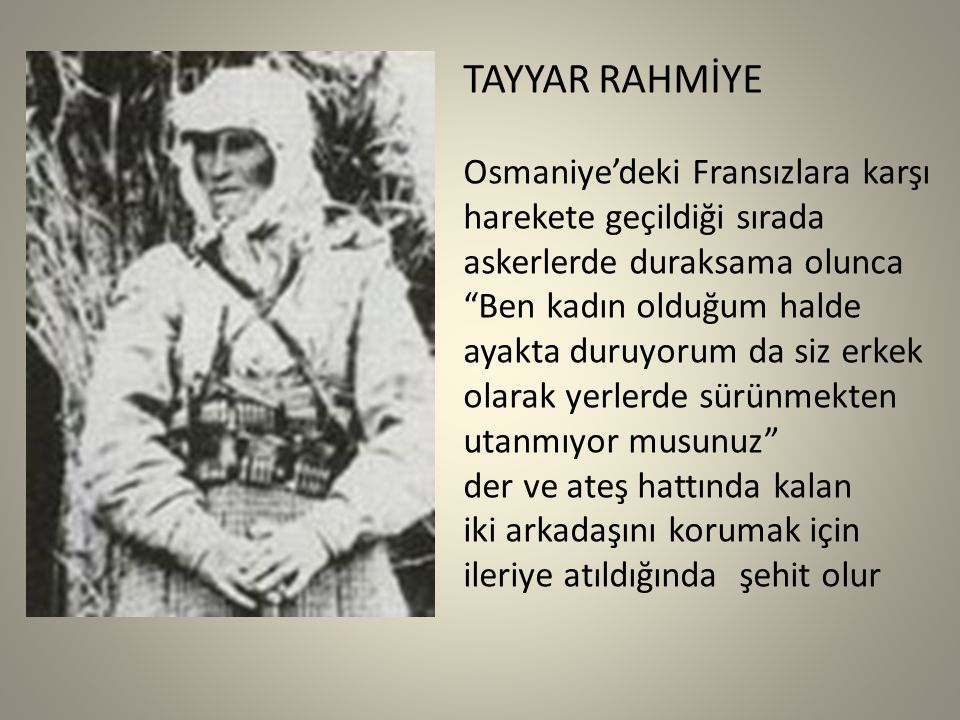 TAYYAR RAHMİYE Osmaniye'deki Fransızlara karşı harekete geçildiği sırada askerlerde duraksama olunca Ben kadın olduğum halde ayakta duruyorum da siz erkek olarak yerlerde sürünmekten utanmıyor musunuz der ve ateş hattında kalan iki arkadaşını korumak için ileriye atıldığında şehit olur