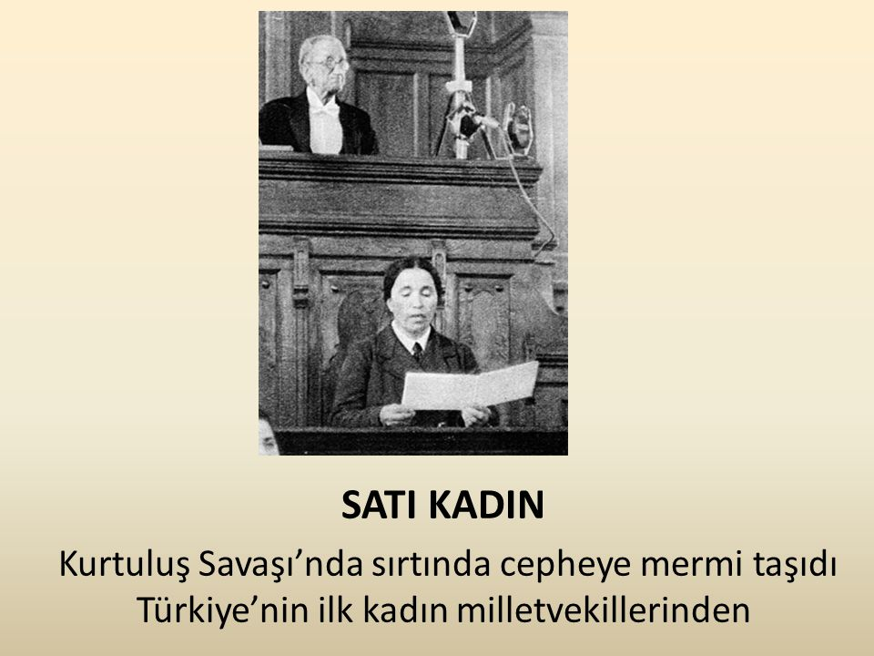 SATI KADIN Kurtuluş Savaşı'nda sırtında cepheye mermi taşıdı Türkiye'nin ilk kadın milletvekillerinden