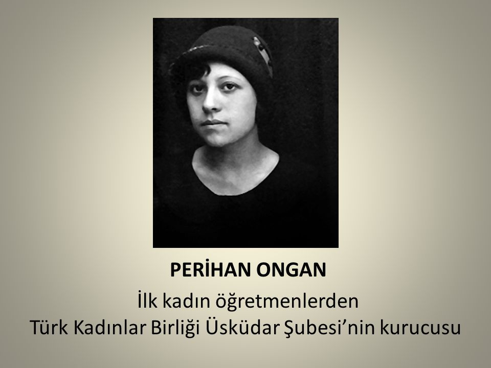 PERİHAN ONGAN İlk kadın öğretmenlerden Türk Kadınlar Birliği Üsküdar Şubesi'nin kurucusu
