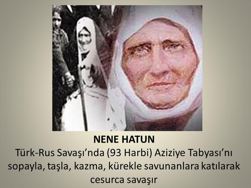 NENE HATUN Türk-Rus Savaşı'nda (93 Harbi) Aziziye Tabyası'nı sopayla, taşla, kazma, kürekle savunanlara katılarak cesurca savaşır