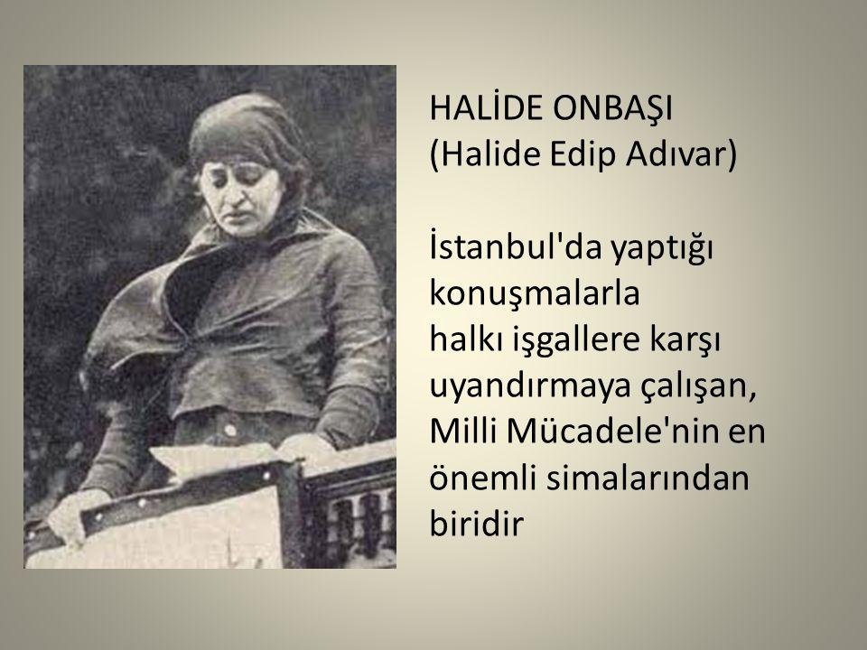HALİDE ONBAŞI (Halide Edip Adıvar) İstanbul da yaptığı konuşmalarla halkı işgallere karşı uyandırmaya çalışan, Milli Mücadele nin en önemli simalarından biridir