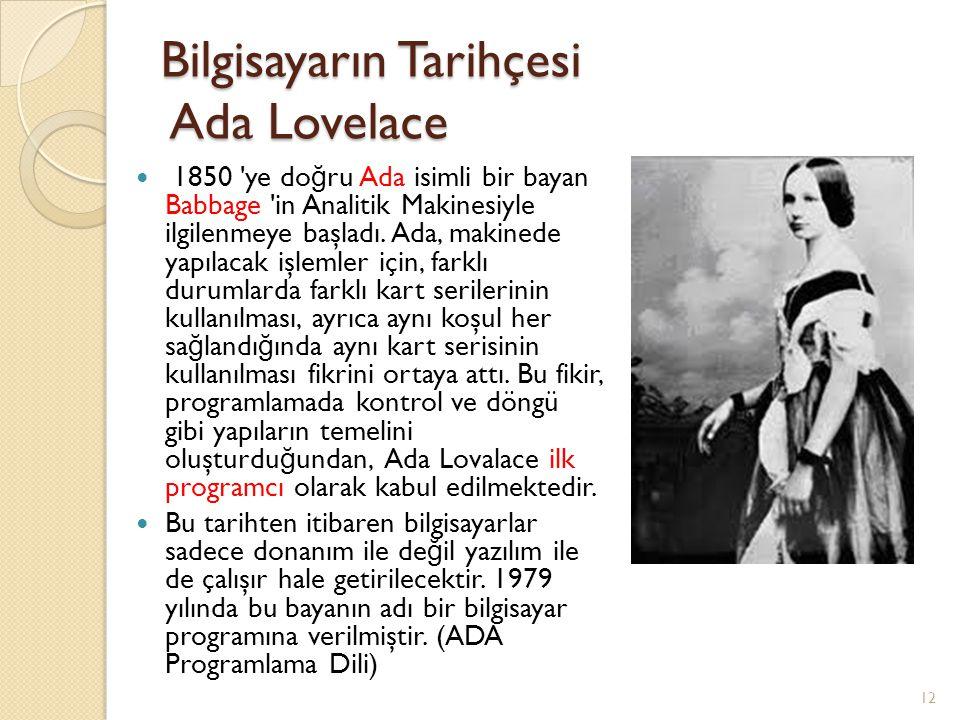 Bilgisayarın Tarihçesi Ada Lovelace 1850 'ye do ğ ru Ada isimli bir bayan Babbage 'in Analitik Makinesiyle ilgilenmeye başladı. Ada, makinede yapılaca