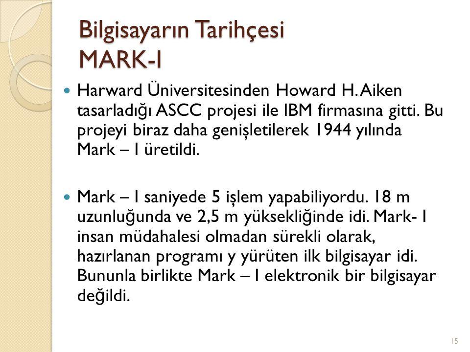 Bilgisayarın Tarihçesi MARK-I Harward Üniversitesinden Howard H. Aiken tasarladı ğ ı ASCC projesi ile IBM firmasına gitti. Bu projeyi biraz daha geniş