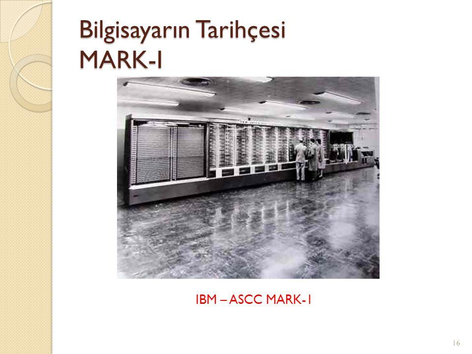 Bilgisayarın Tarihçesi MARK-I 16 IBM – ASCC MARK-1