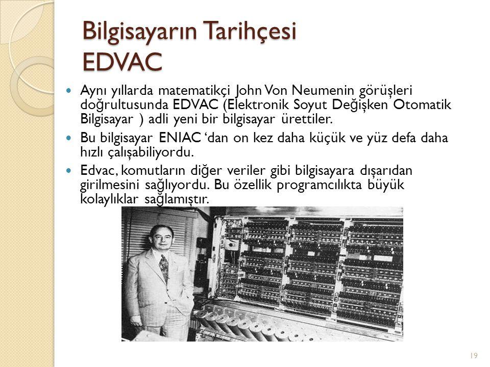 Bilgisayarın Tarihçesi EDVAC Aynı yıllarda matematikçi John Von Neumenin görüşleri do ğ rultusunda EDVAC (Elektronik Soyut De ğ işken Otomatik Bilgisa