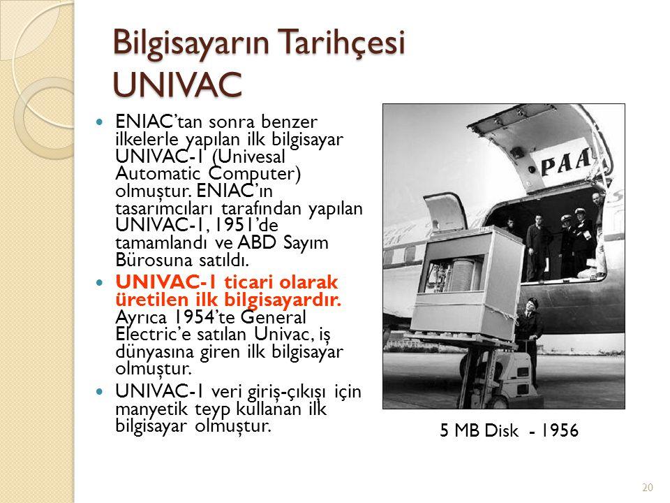 Bilgisayarın Tarihçesi UNIVAC ENIAC'tan sonra benzer ilkelerle yapılan ilk bilgisayar UNIVAC-1 (Univesal Automatic Computer) olmuştur. ENIAC'ın tasarı