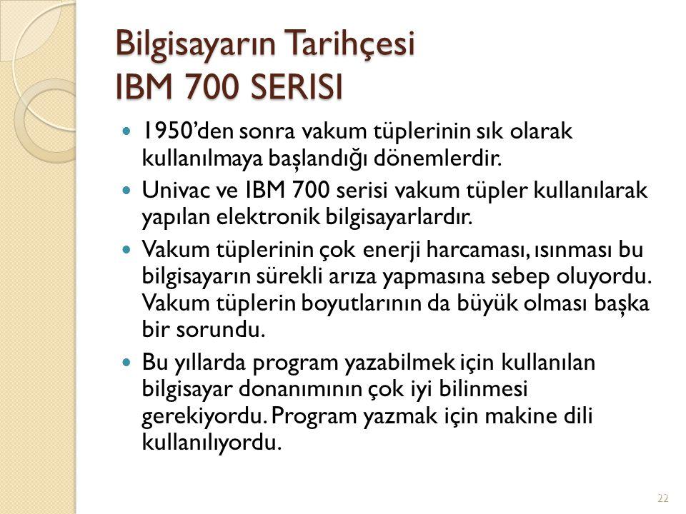 Bilgisayarın Tarihçesi IBM 700 SERISI 1950'den sonra vakum tüplerinin sık olarak kullanılmaya başlandı ğ ı dönemlerdir. Univac ve IBM 700 serisi vakum