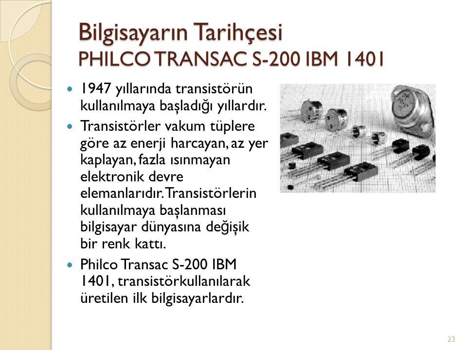 Bilgisayarın Tarihçesi PHILCO TRANSAC S-200 IBM 1401 1947 yıllarında transistörün kullanılmaya başladı ğ ı yıllardır. Transistörler vakum tüplere göre