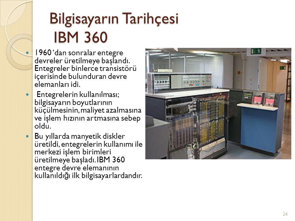 Bilgisayarın Tarihçesi IBM 360 1960 'dan sonralar entegre devreler üretilmeye başlandı. Entegreler binlerce transistörü içerisinde bulunduran devre el