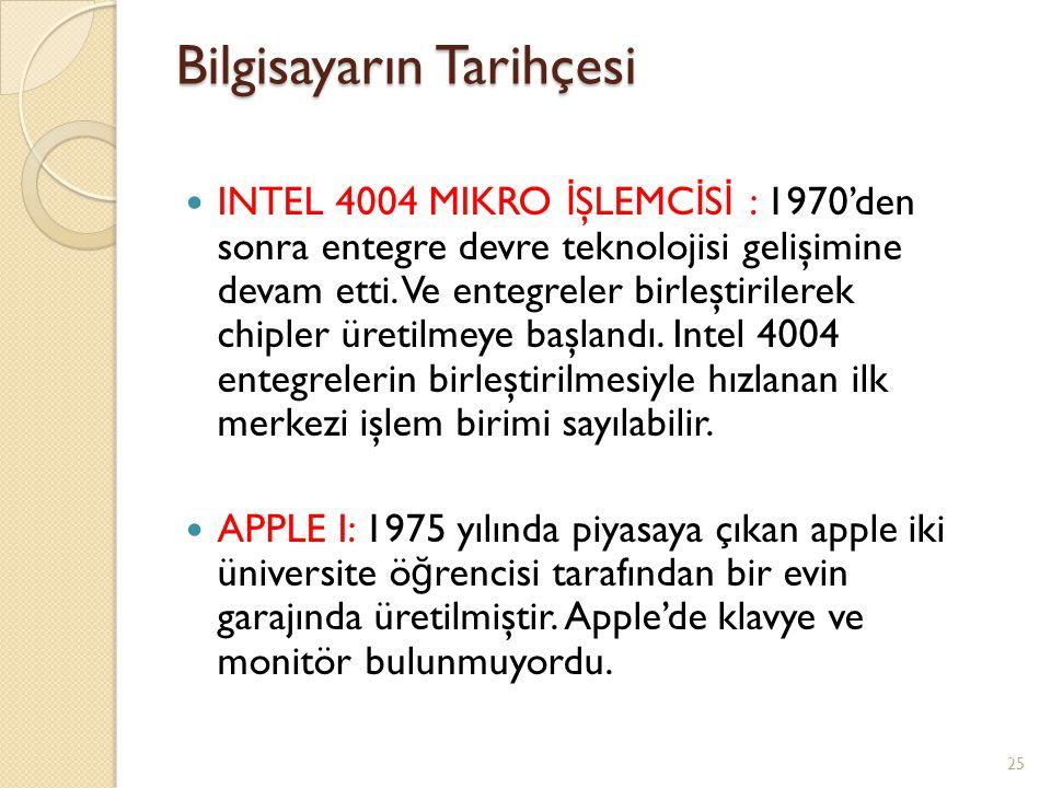 Bilgisayarın Tarihçesi INTEL 4004 MIKRO İ ŞLEMC İ S İ : 1970'den sonra entegre devre teknolojisi gelişimine devam etti. Ve entegreler birleştirilerek