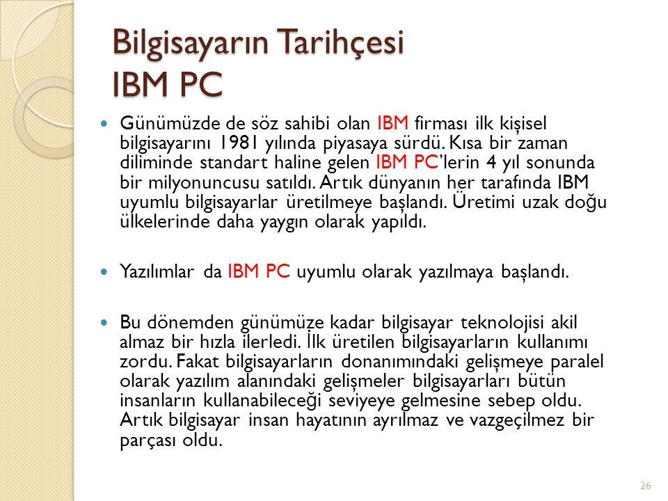 Bilgisayarın Tarihçesi IBM PC Günümüzde de söz sahibi olan IBM firması ilk kişisel bilgisayarını 1981 yılında piyasaya sürdü. Kısa bir zaman diliminde