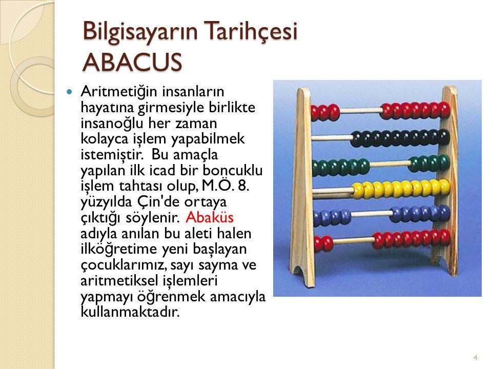 Bilgisayarın Tarihçesi ABACUS Aritmeti ğ in insanların hayatına girmesiyle birlikte insano ğ lu her zaman kolayca işlem yapabilmek istemiştir. Bu amaç