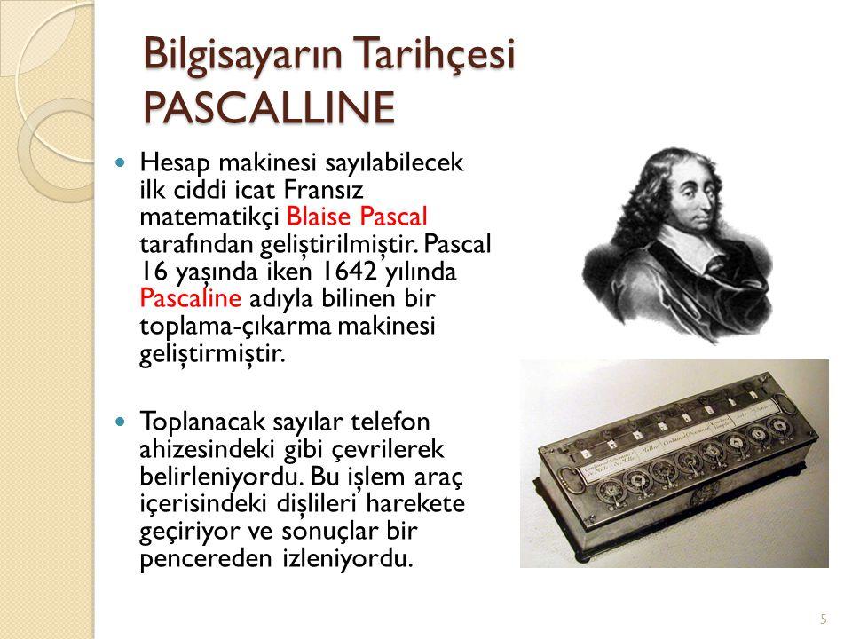 Bilgisayarın Tarihçesi PASCALLINE Hesap makinesi sayılabilecek ilk ciddi icat Fransız matematikçi Blaise Pascal tarafından geliştirilmiştir. Pascal 16
