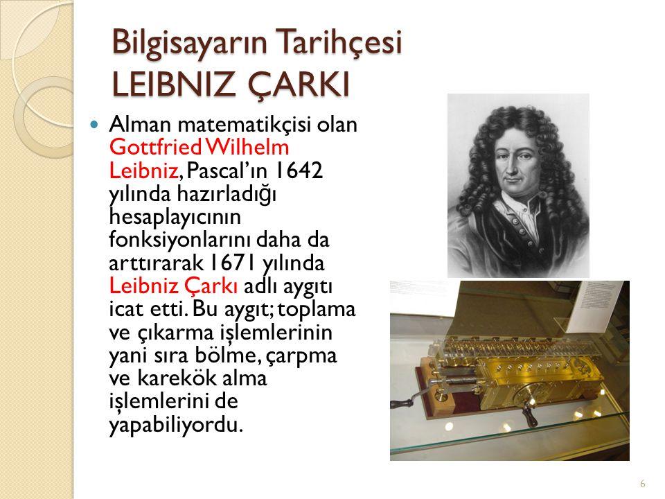 Bilgisayarın Tarihçesi LEIBNIZ ÇARKI Alman matematikçisi olan Gottfried Wilhelm Leibniz, Pascal'ın 1642 yılında hazırladı ğ ı hesaplayıcının fonksiyon