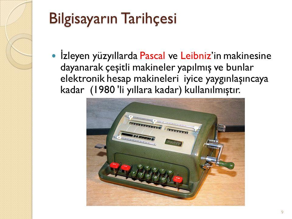 Bilgisayarın Tarihçesi İ zleyen yüzyıllarda Pascal ve Leibniz'in makinesine dayanarak çeşitli makineler yapılmış ve bunlar elektronik hesap makineleri