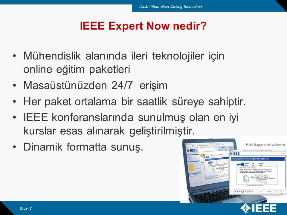 IEEE Information Driving Innovation Slide 17 IEEE Expert Now nedir? Mühendislik alanında ileri teknolojiler için online eğitim paketleri Masaüstünüzde