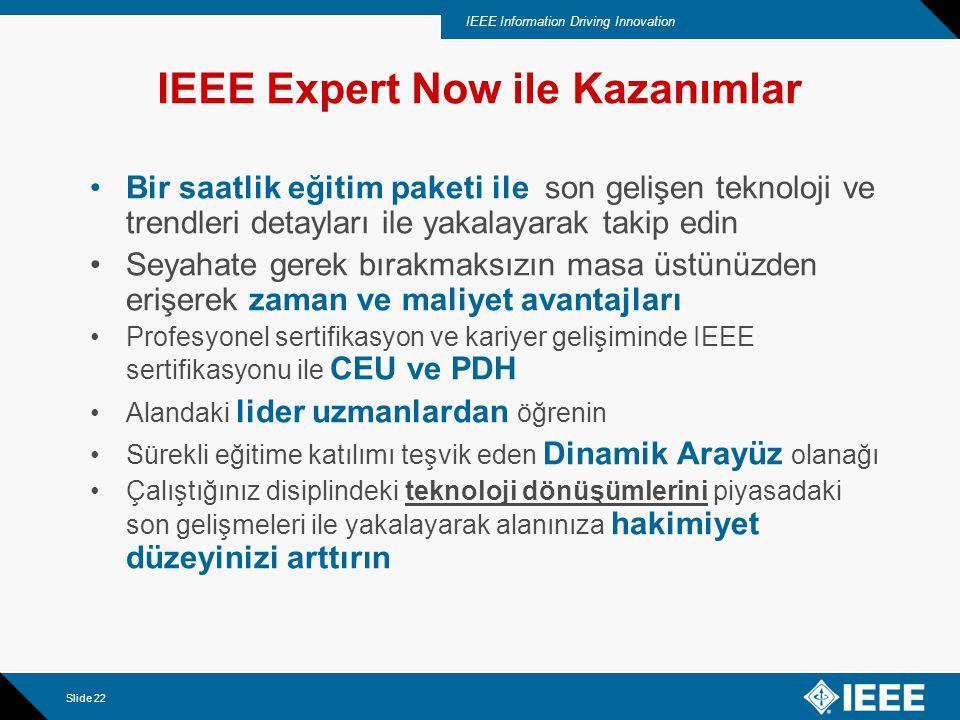 IEEE Information Driving Innovation Slide 22 IEEE Expert Now ile Kazanımlar Bir saatlik eğitim paketi ile son gelişen teknoloji ve trendleri detayları ile yakalayarak takip edin Seyahate gerek bırakmaksızın masa üstünüzden erişerek zaman ve maliyet avantajları Profesyonel sertifikasyon ve kariyer gelişiminde IEEE sertifikasyonu ile CEU ve PDH Alandaki lider uzmanlardan öğrenin Sürekli eğitime katılımı teşvik eden Dinamik Arayüz olanağı Çalıştığınız disiplindeki teknoloji dönüşümlerini piyasadaki son gelişmeleri ile yakalayarak alanınıza hakimiyet düzeyinizi arttırın