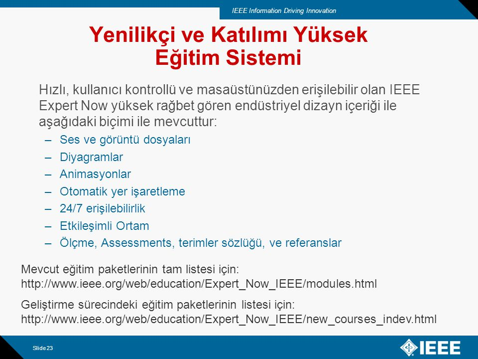 IEEE Information Driving Innovation Slide 23 Yenilikçi ve Katılımı Yüksek Eğitim Sistemi Hızlı, kullanıcı kontrollü ve masaüstünüzden erişilebilir olan IEEE Expert Now yüksek rağbet gören endüstriyel dizayn içeriği ile aşağıdaki biçimi ile mevcuttur: –Ses ve görüntü dosyaları –Diyagramlar –Animasyonlar –Otomatik yer işaretleme –24/7 erişilebilirlik –Etkileşimli Ortam –Ölçme, Assessments, terimler sözlüğü, ve referanslar Mevcut eğitim paketlerinin tam listesi için: http://www.ieee.org/web/education/Expert_Now_IEEE/modules.html Geliştirme sürecindeki eğitim paketlerinin listesi için: http://www.ieee.org/web/education/Expert_Now_IEEE/new_courses_indev.html