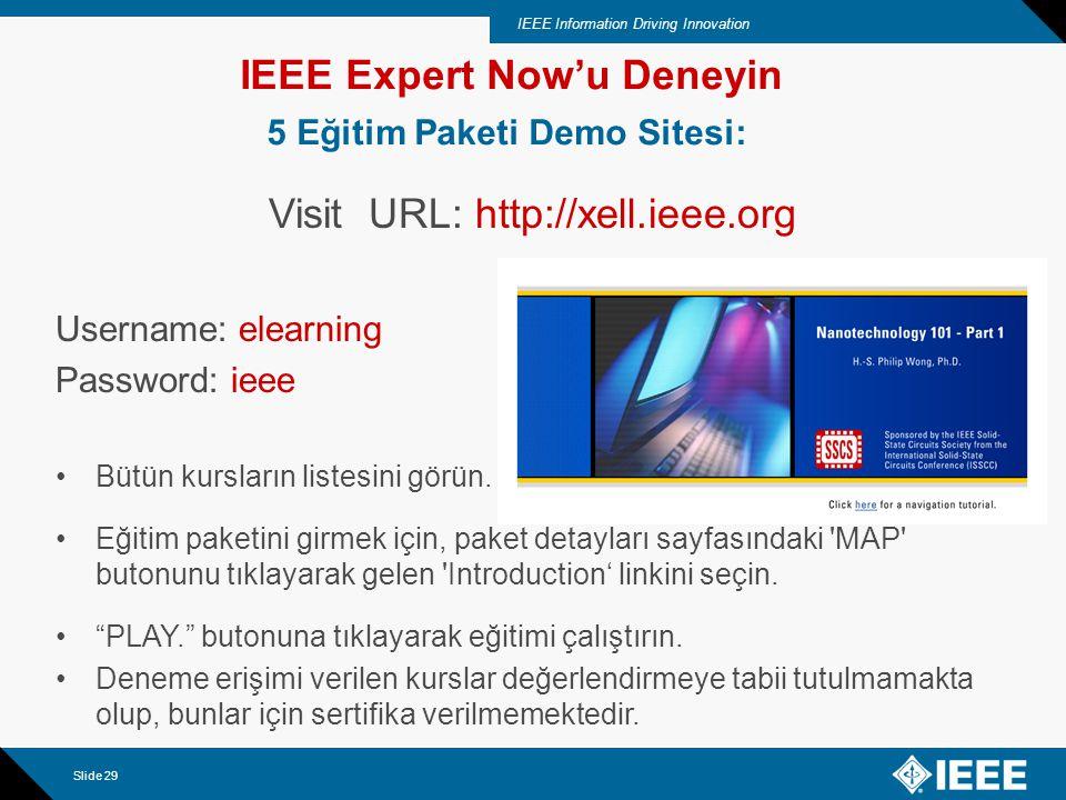 IEEE Information Driving Innovation Slide 29 IEEE Expert Now'u Deneyin 5 Eğitim Paketi Demo Sitesi: Visit URL: http://xell.ieee.org Username: elearning Password: ieee Bütün kursların listesini görün.