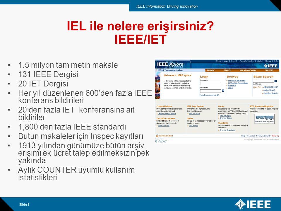 IEEE Information Driving Innovation Slide 3 IEL ile nelere erişirsiniz? IEEE/IET 1.5 milyon tam metin makale 131 IEEE Dergisi 20 IET Dergisi Her yıl d