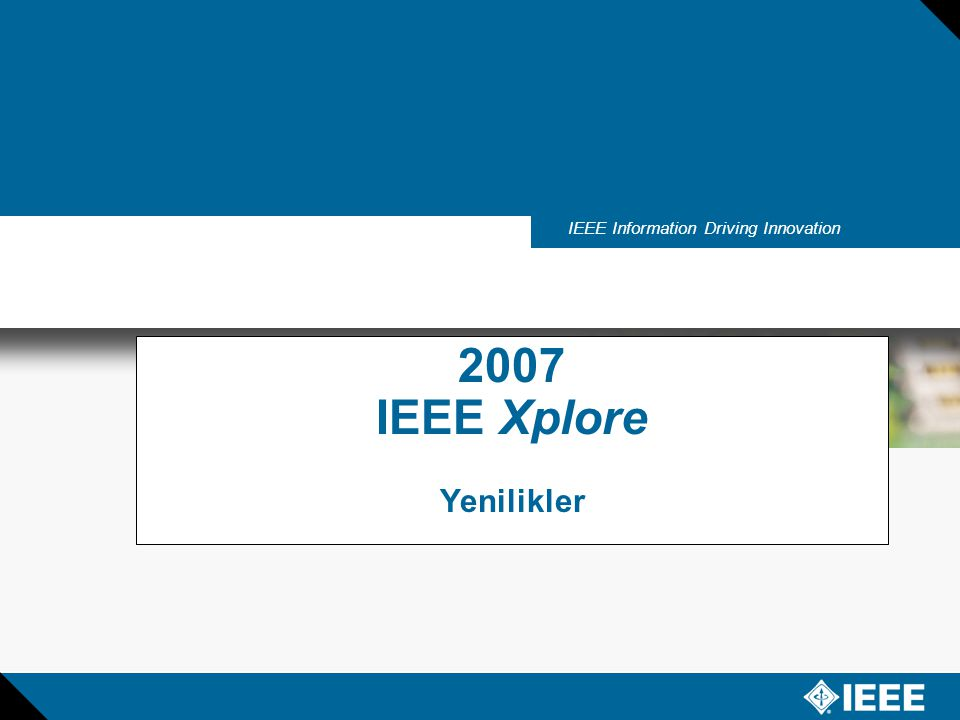 IEEE Information Driving Innovation 2007 IEEE Xplore Yenilikler