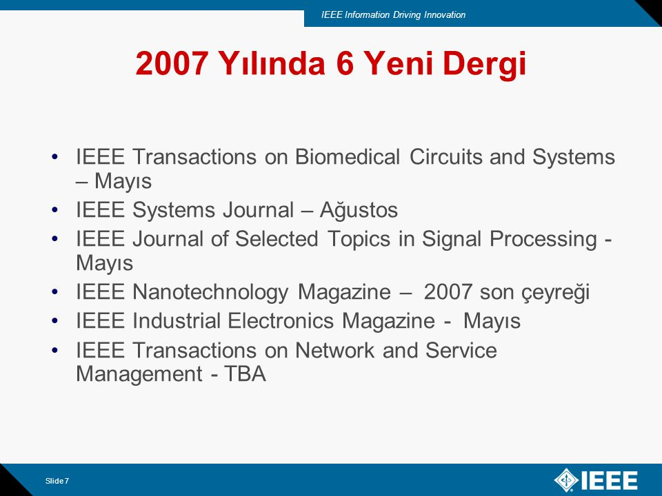 IEEE Information Driving Innovation Slide 7 2007 Yılında 6 Yeni Dergi IEEE Transactions on Biomedical Circuits and Systems – Mayıs IEEE Systems Journa