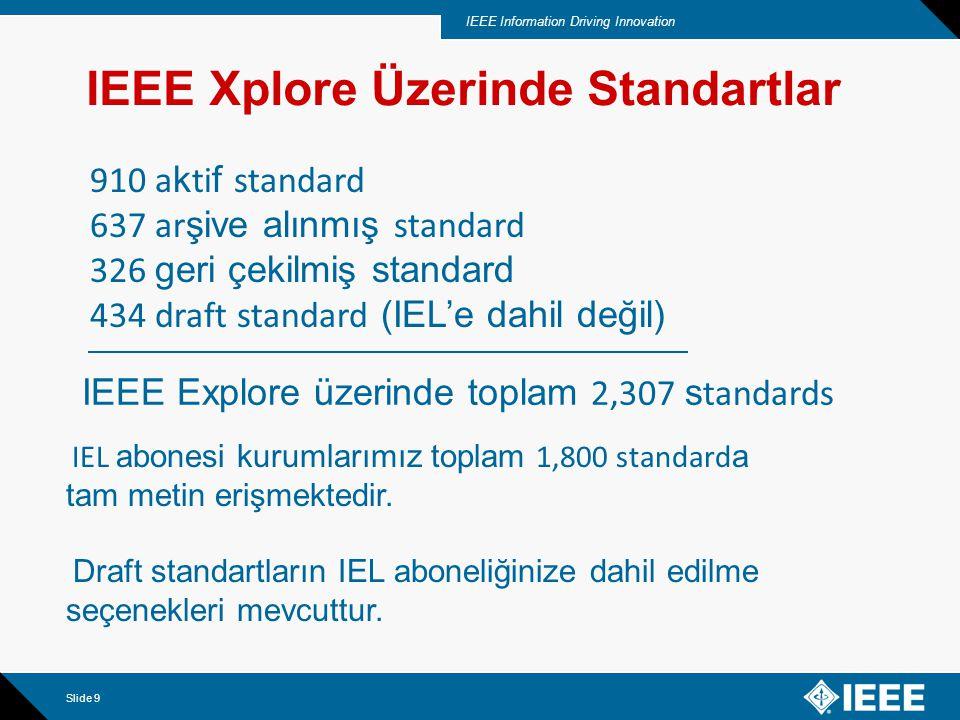 IEEE Information Driving Innovation Slide 9 IEEE Xplore Üzerinde Standartlar 910 a k ti f standard 637 ar şive alınmış standard 326 geri çekilmiş standard 434 draft standard (IEL'e dahil değil) IEEE Explore üzerinde toplam 2,307 s tandards IEL abonesi kurumlarımız toplam 1,800 standard a tam metin erişmektedir.